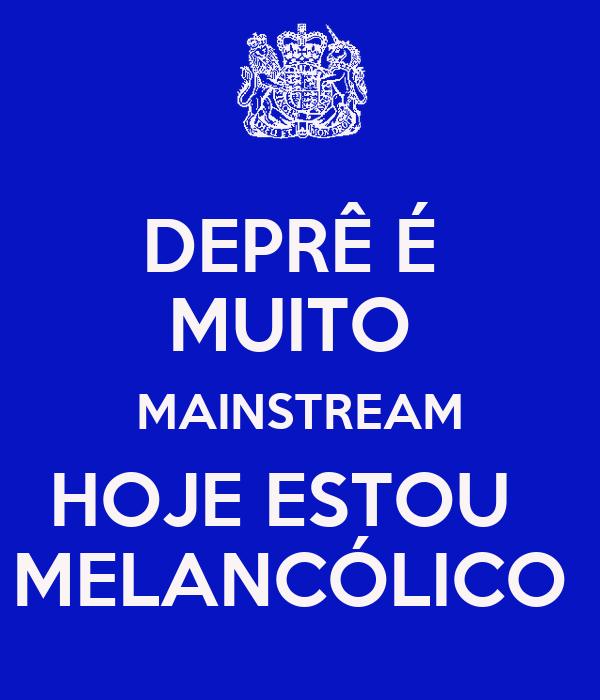 DEPRÊ É  MUITO  MAINSTREAM HOJE ESTOU   MELANCÓLICO