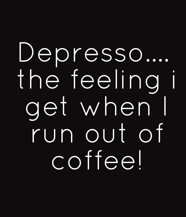 Depresso....  the feeling i  get when I  run out of  coffee!