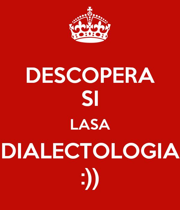 DESCOPERA SI LASA DIALECTOLOGIA :))