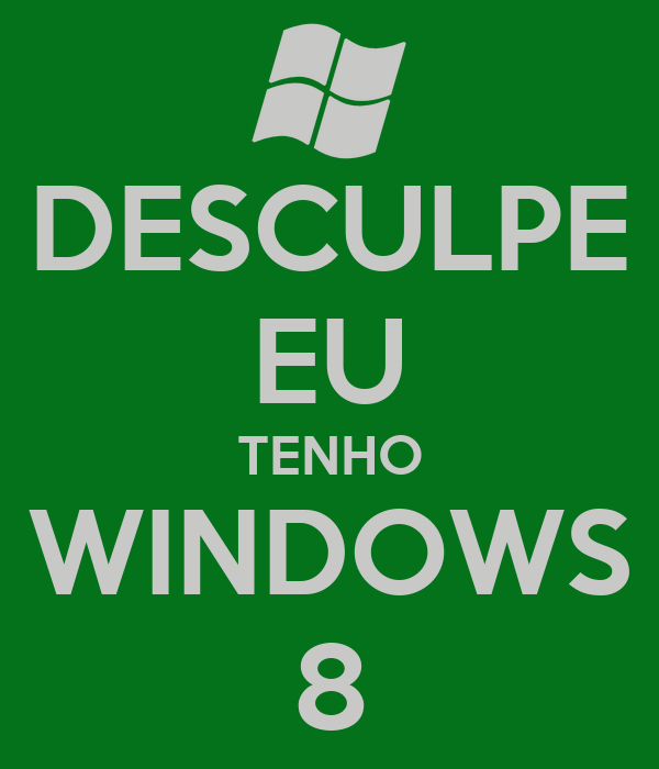 DESCULPE EU TENHO WINDOWS 8
