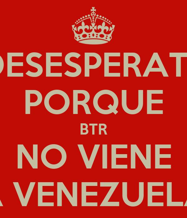 DESESPERATE PORQUE BTR NO VIENE A VENEZUELA