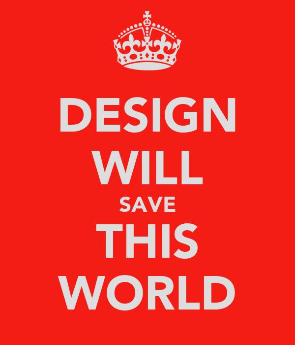 DESIGN WILL SAVE THIS WORLD