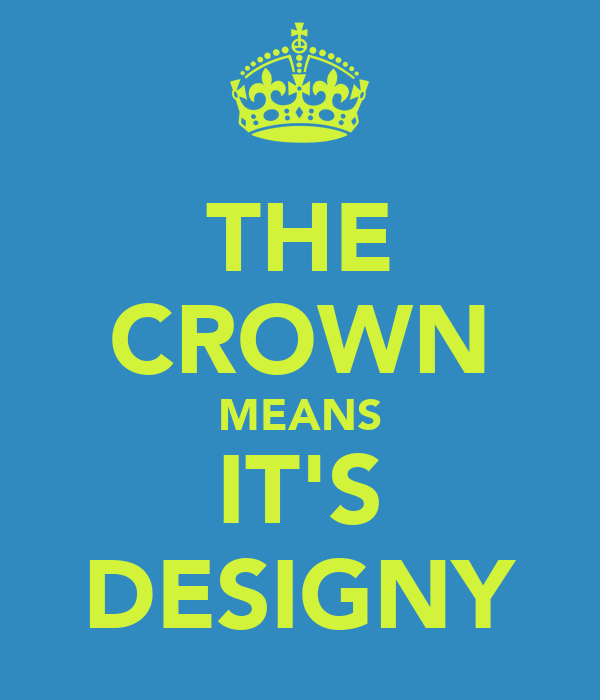 THE CROWN MEANS IT'S DESIGNY