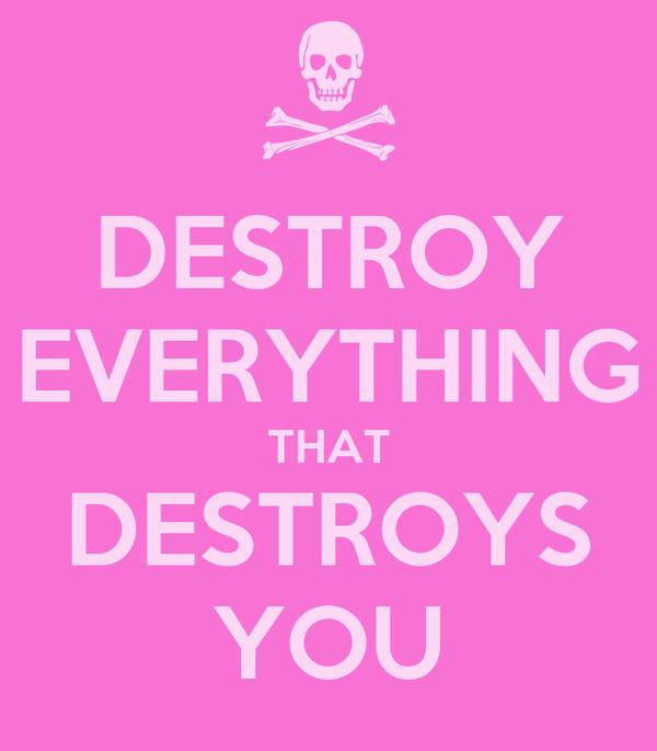 DESTROY EVERYTHING THAT DESTROYS YOU