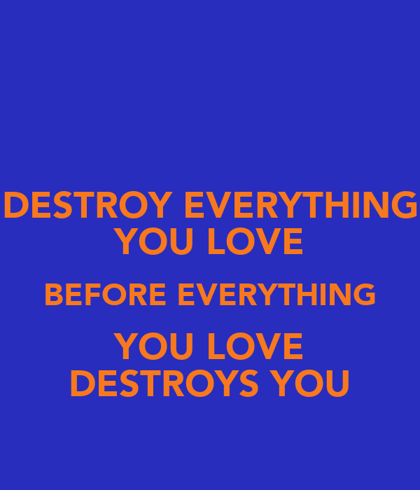 DESTROY EVERYTHING YOU LOVE BEFORE EVERYTHING YOU LOVE DESTROYS YOU