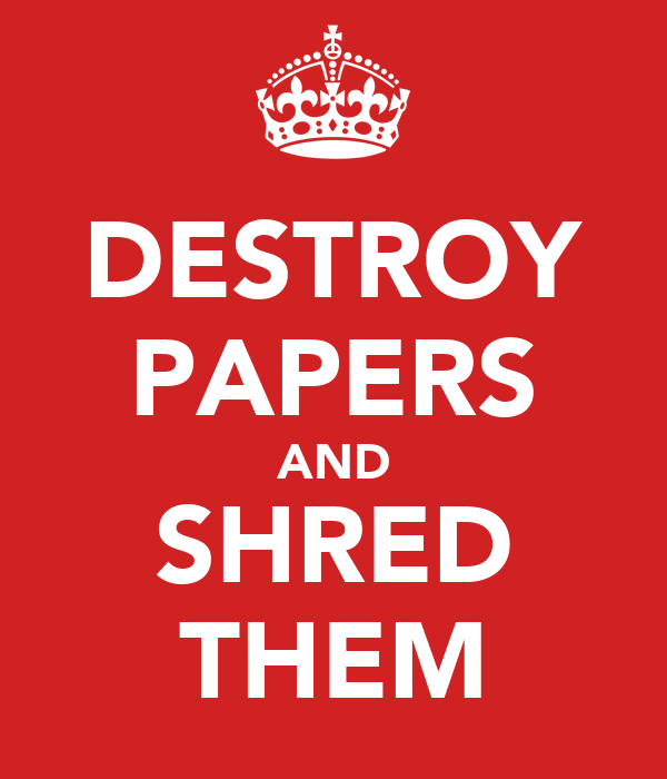 DESTROY PAPERS AND SHRED THEM