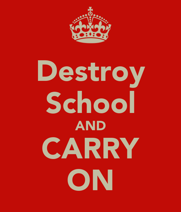 Destroy School AND CARRY ON