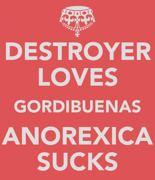 DESTROYER LOVES GORDIBUENAS ANOREXICA SUCKS