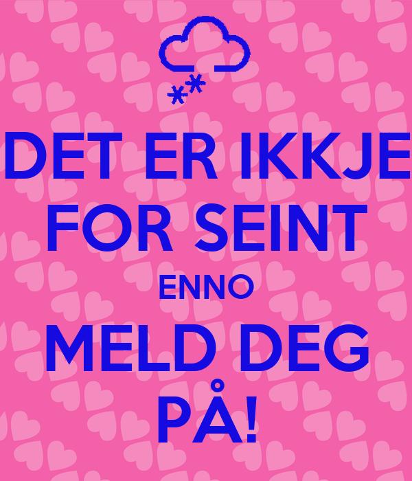 DET ER IKKJE FOR SEINT ENNO MELD DEG PÅ!