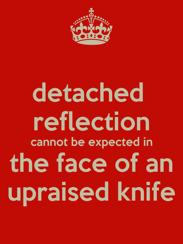 detached  reflection cannot be expected in  the face of an  upraised knife