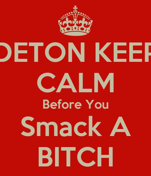 DETON KEEP CALM Before You Smack A BITCH