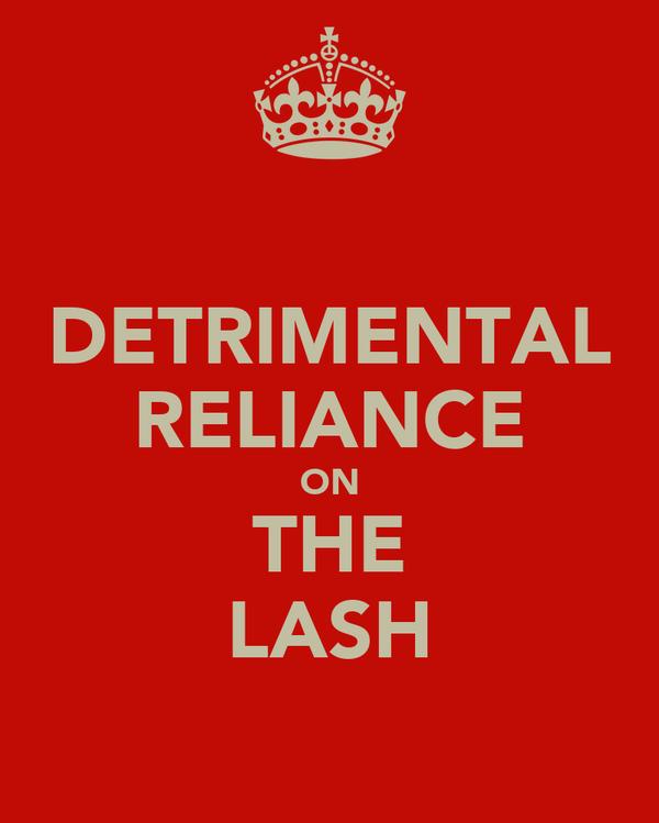 DETRIMENTAL RELIANCE ON THE LASH
