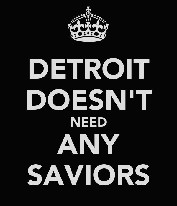 DETROIT DOESN'T NEED ANY SAVIORS