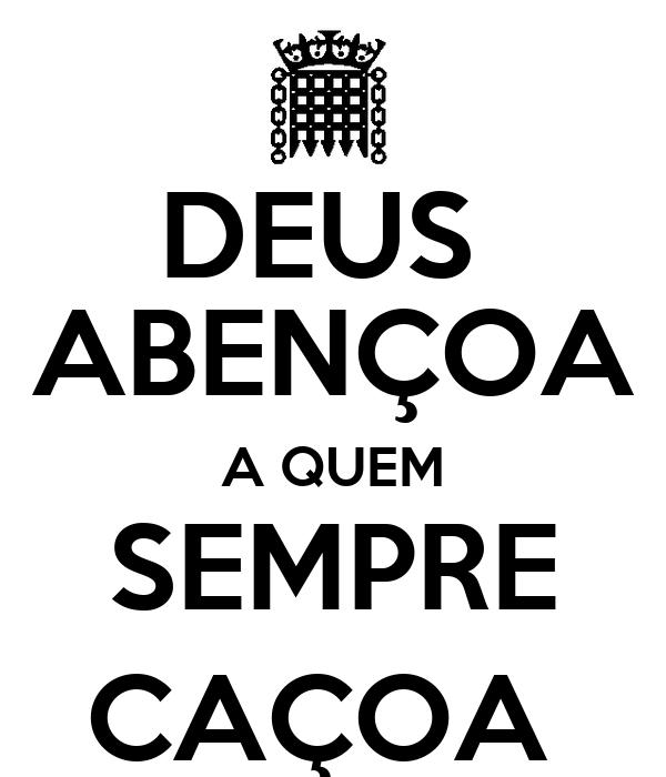 DEUS  ABENÇOA A QUEM SEMPRE CAÇOA