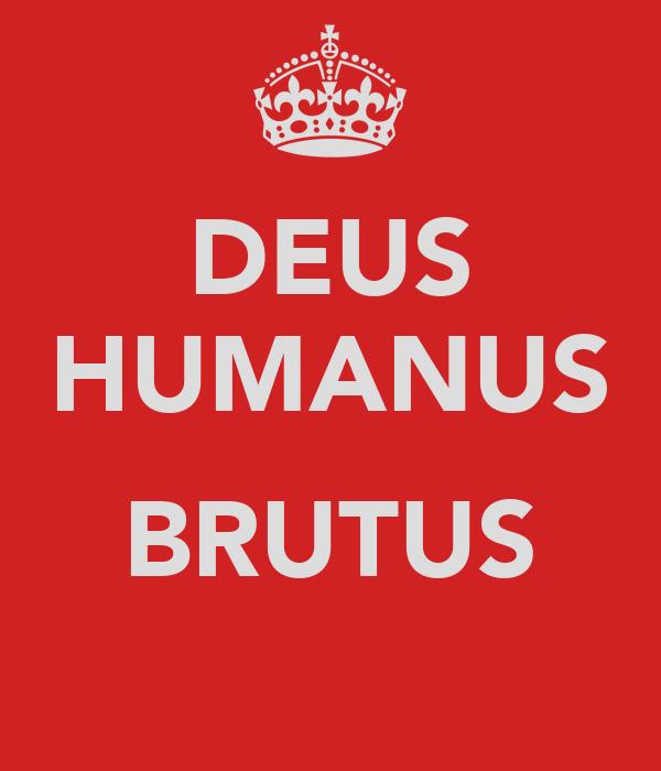 DEUS HUMANUS  BRUTUS