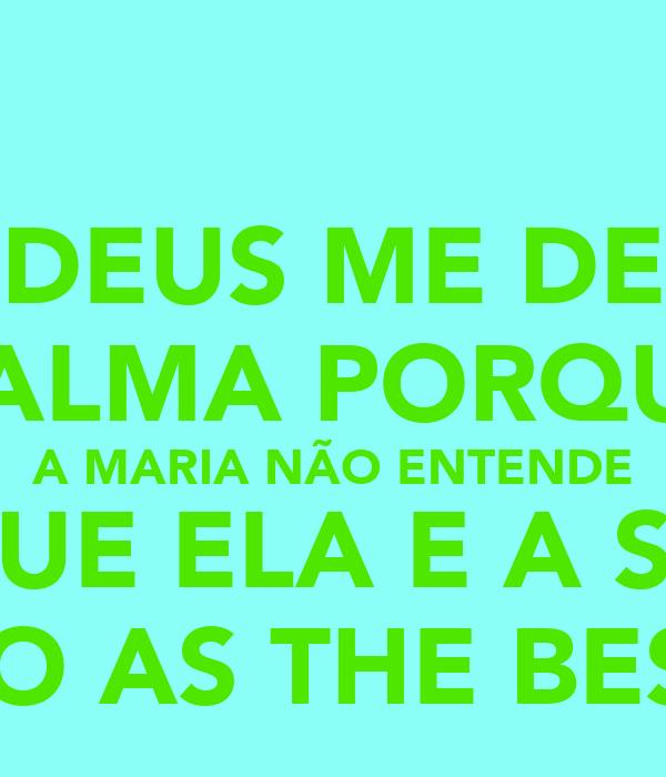 DEUS ME DE CALMA PORQUE A MARIA NÃO ENTENDE QUE ELA E A SO SAO AS THE BESTS