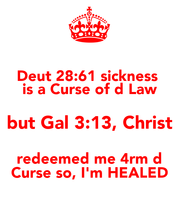 Deut 28:61 sickness  is a Curse of d Law but Gal 3:13, Christ redeemed me 4rm d Curse so, I'm HEALED