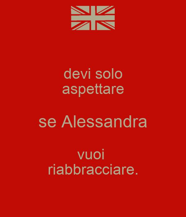devi solo aspettare se Alessandra vuoi  riabbracciare.