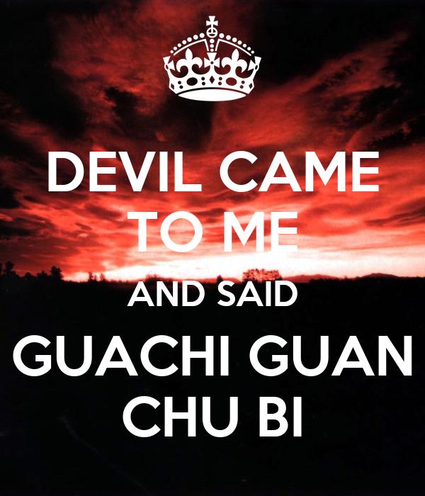 DEVIL CAME TO ME AND SAID GUACHI GUAN CHU BI