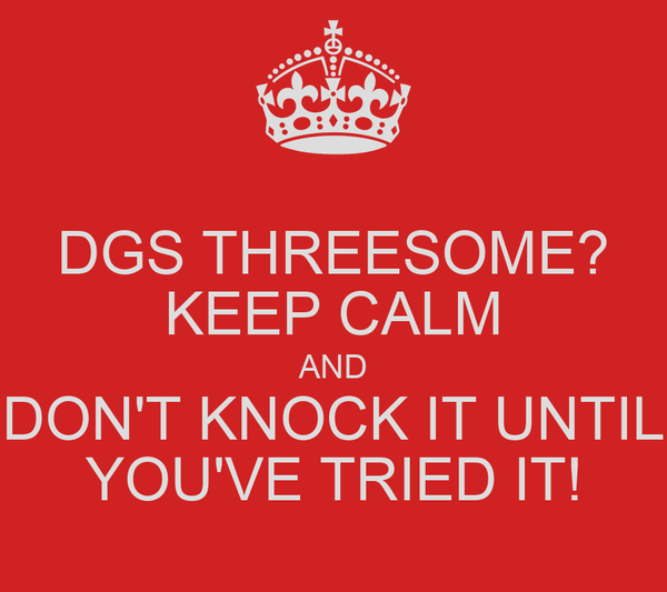 DGS THREESOME? KEEP CALM AND DON'T KNOCK IT UNTIL YOU'VE TRIED IT!