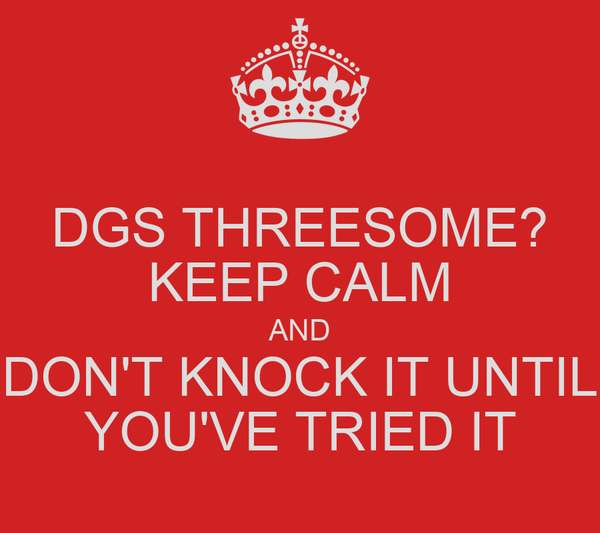 DGS THREESOME? KEEP CALM AND DON'T KNOCK IT UNTIL YOU'VE TRIED IT