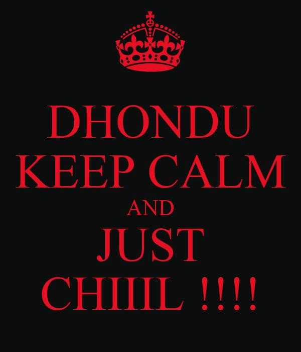 DHONDU KEEP CALM AND JUST CHIIIL !!!!