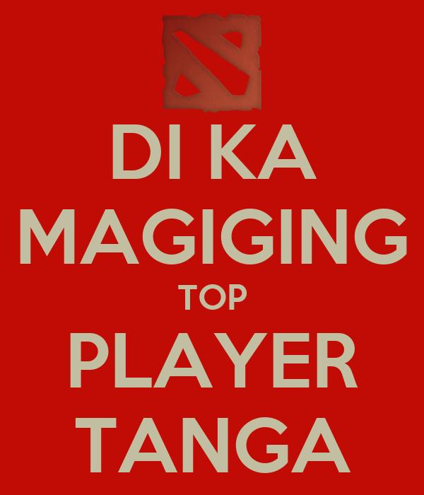 DI KA MAGIGING TOP PLAYER TANGA