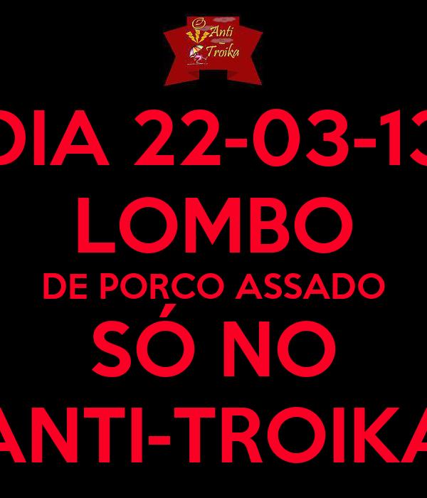 DIA 22-03-13 LOMBO DE PORCO ASSADO SÓ NO ANTI-TROIKA