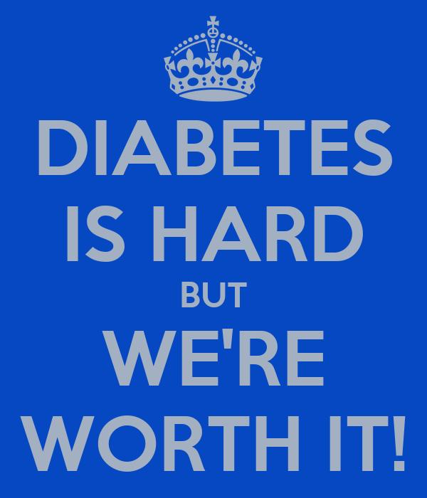 DIABETES IS HARD BUT WE'RE WORTH IT!
