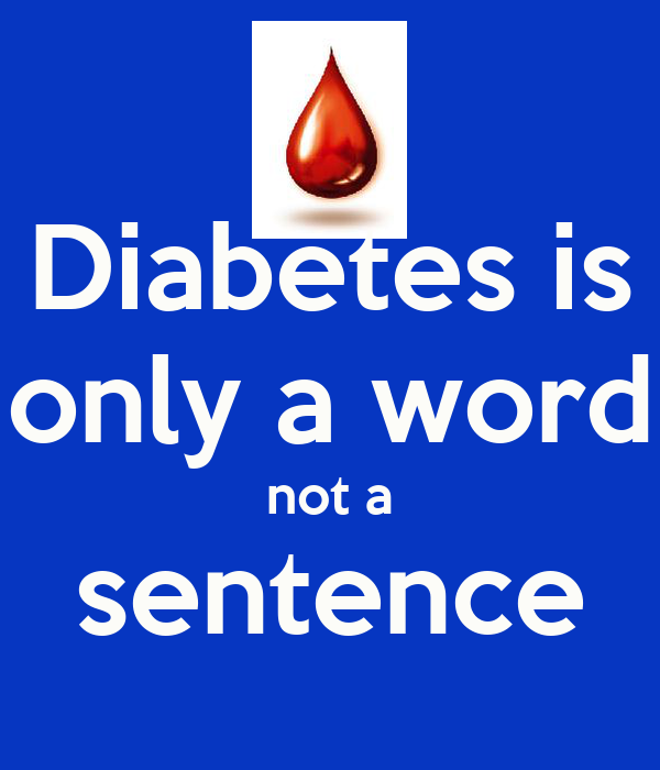 Diabetes is only a word not a sentence