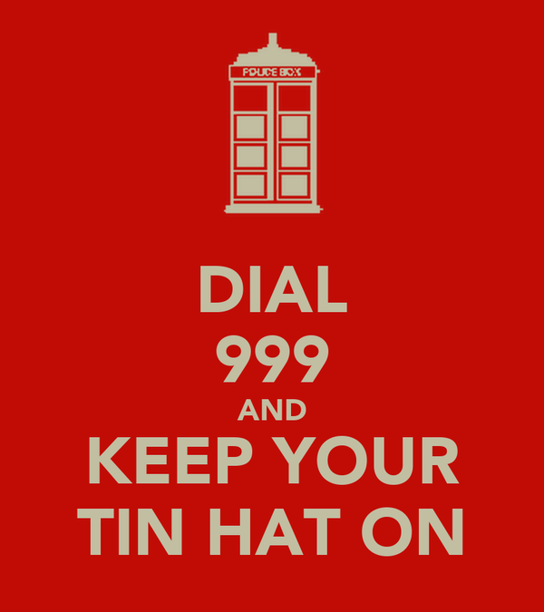 DIAL 999 AND KEEP YOUR TIN HAT ON