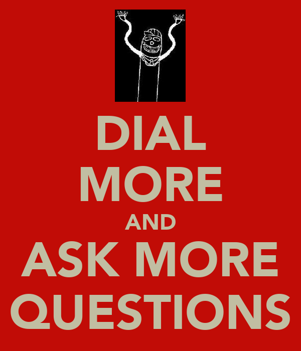 DIAL MORE AND ASK MORE QUESTIONS