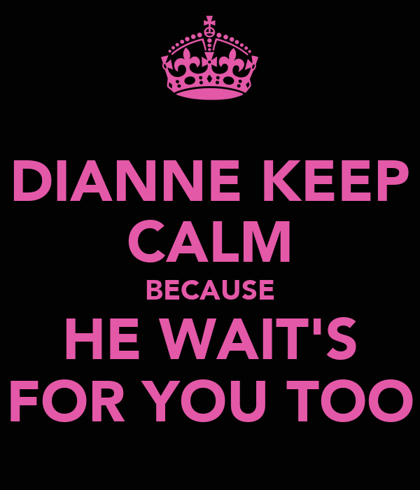 DIANNE KEEP CALM BECAUSE HE WAIT'S FOR YOU TOO