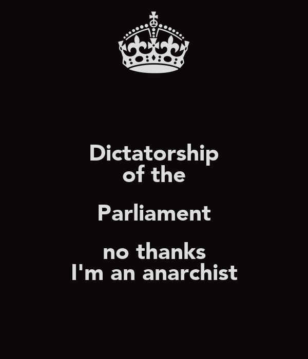 Dictatorship of the Parliament no thanks I'm an anarchist