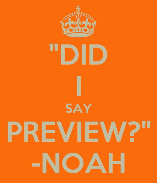"""""""DID I SAY PREVIEW?"""" -NOAH"""