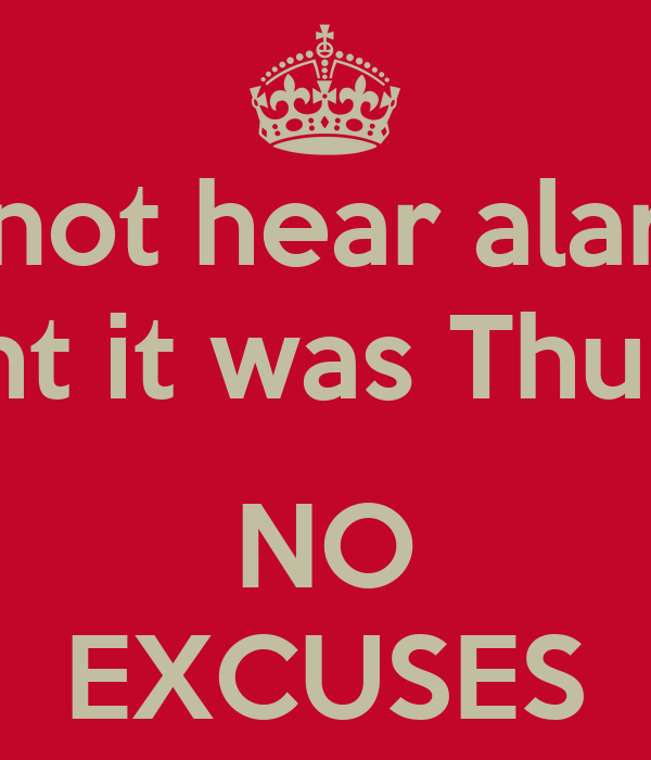 Did not hear alarm & thought it was Thursday?  NO EXCUSES