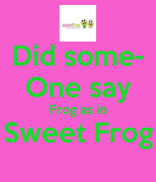 Did some- One say Frog as in Sweet Frog