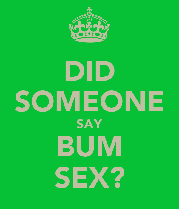DID SOMEONE SAY BUM SEX?