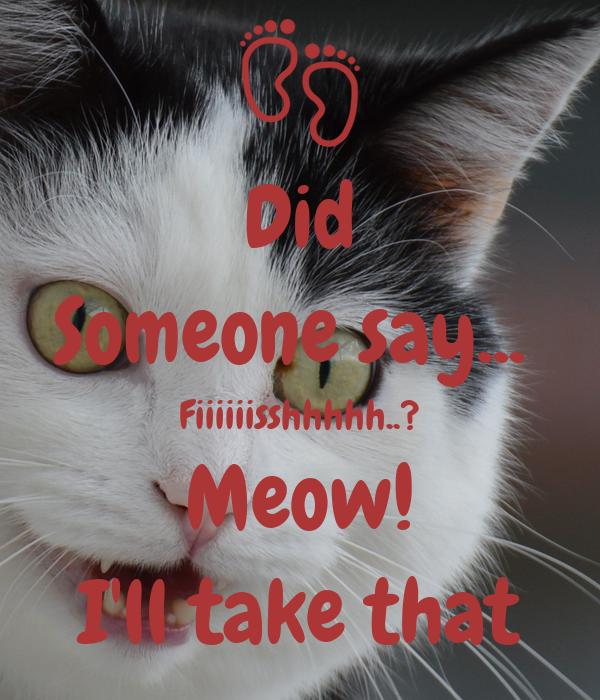 Did Someone say...  Fiiiiiisshhhhh..? Meow! I'll take that