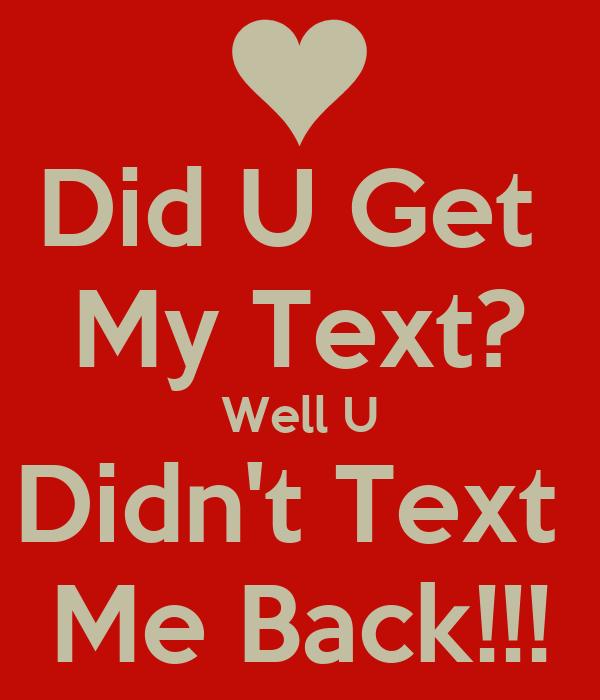 Did U Get  My Text? Well U Didn't Text  Me Back!!!