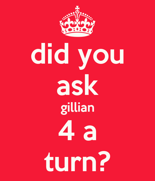 did you ask gillian 4 a turn?
