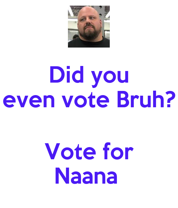 Did you even vote Bruh?  Vote for Naana
