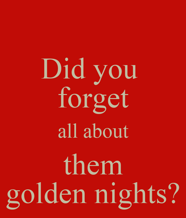 Did you  forget all about them golden nights?