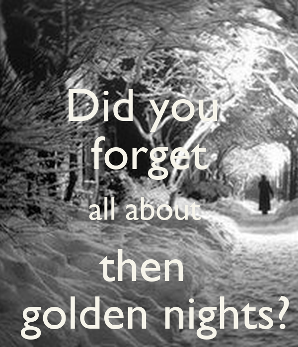 Did you  forget all about  then   golden nights?