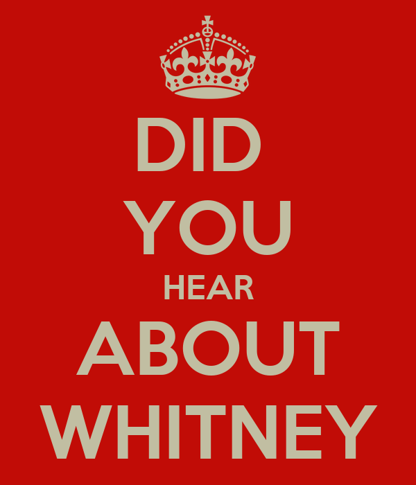 DID  YOU HEAR ABOUT WHITNEY