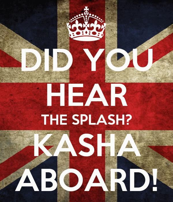 DID YOU HEAR THE SPLASH? KASHA ABOARD!