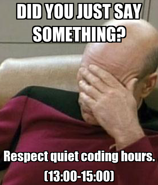 DID YOU JUST SAY SOMETHING? Respect quiet coding hours. (13:00-15:00)