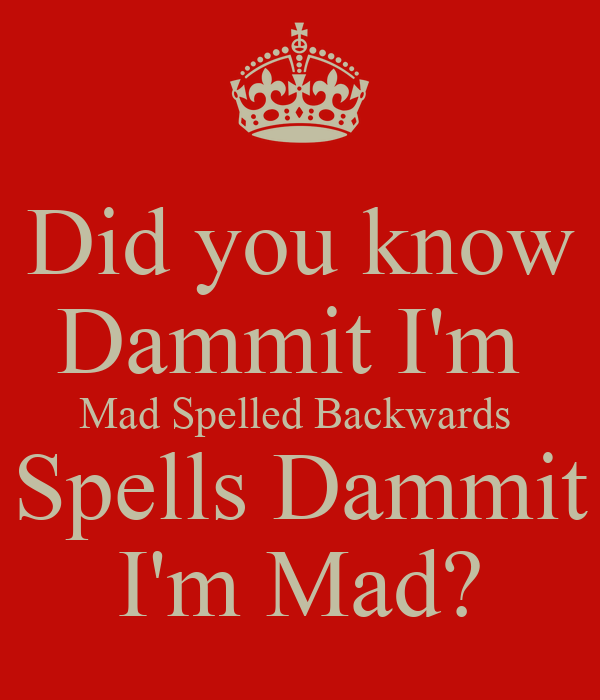 Did you know Dammit I'm  Mad Spelled Backwards  Spells Dammit I'm Mad?