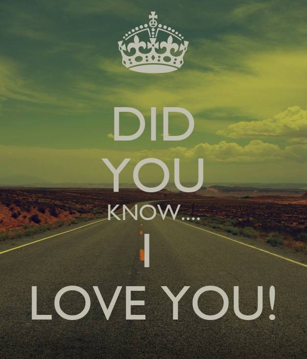 DID YOU KNOW.... I  LOVE YOU!