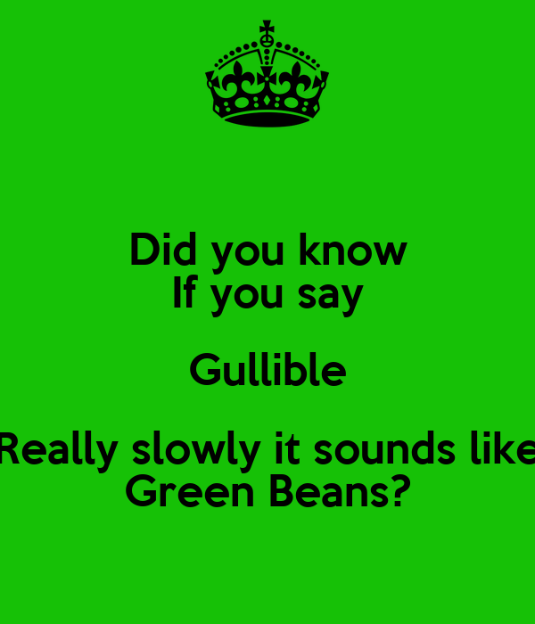 Did you know If you say Gullible Really slowly it sounds like Green Beans?